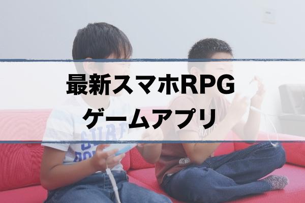 【スマホRPGゲーム】おすすめアプリランキング|新作から人気作まで紹介
