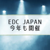 【EDC Japan 2018】出演DJ・タイムテーブル・セットリスト一覧【最新情報】