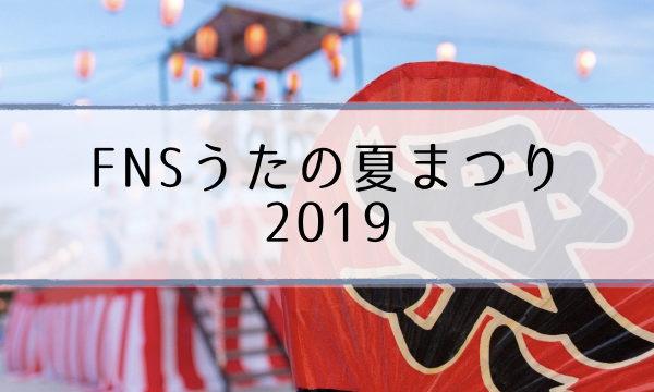 FNSうたの夏まつり2019年